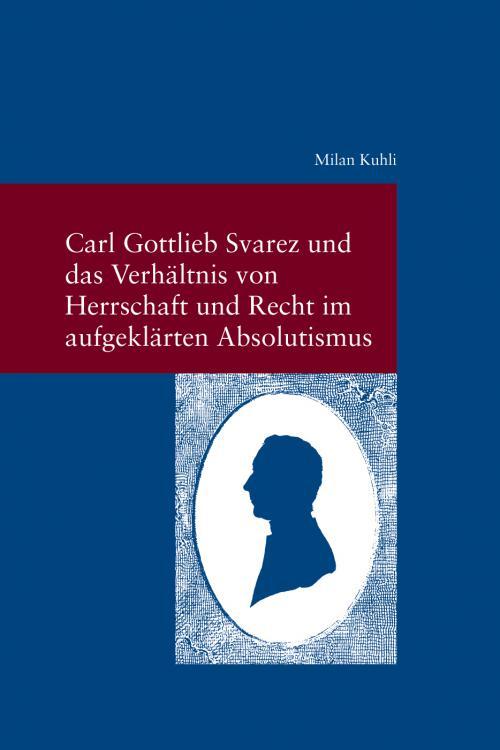 Carl Gottlieb Svarez und das Verhältnis von Herrschaft und Recht im aufgeklärten Absolutismus cover