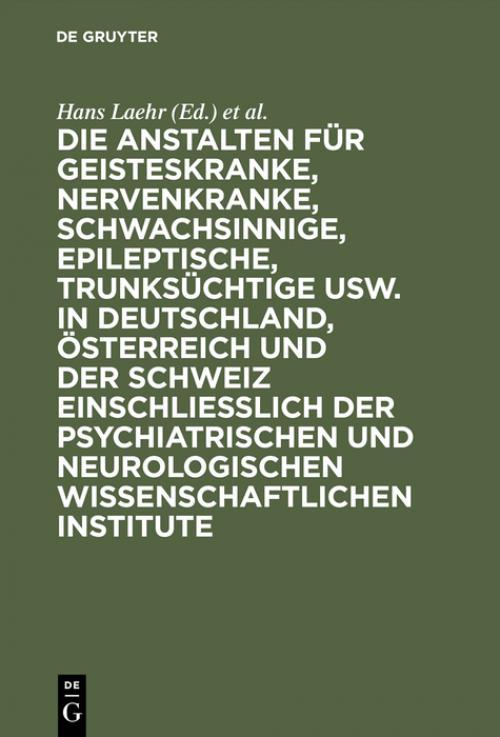Die Anstalten für Geisteskranke, Nervenkranke, Schwachsinnige, Epileptische, Trunksüchtige usw. in Deutschland, Österreich und der Schweiz einschließlich der psychiatrischen und neurologischen wissenschaftlichen Institute cover