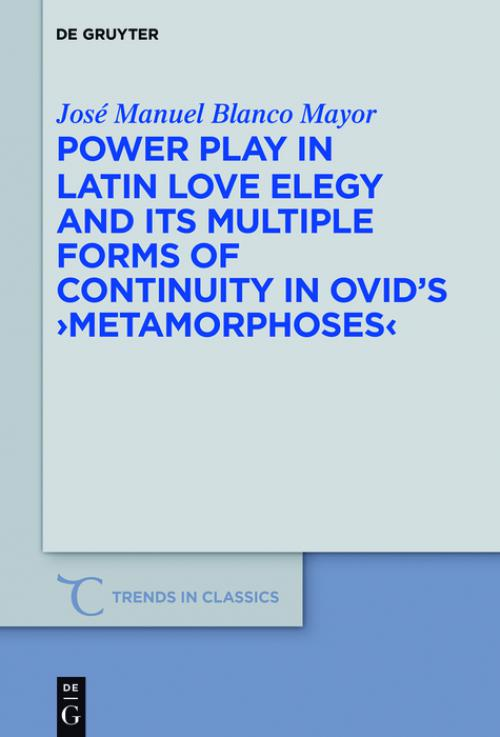 Power Play in Latin Love Elegy and its Multiple Forms of Continuity in Ovid's >Metamorphoses< cover